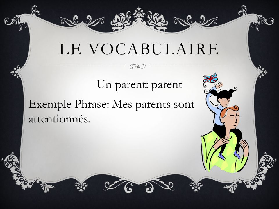 LE VOCABULAIRE Un parent: parent Exemple Phrase: Mes parents sont attentionnés.