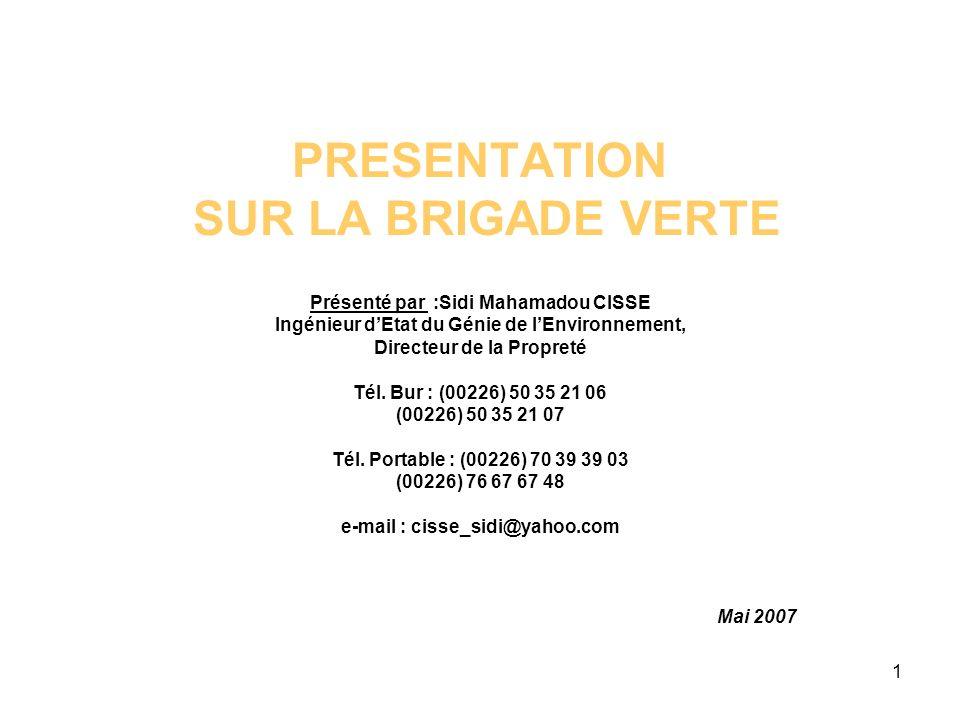 1 PRESENTATION SUR LA BRIGADE VERTE Présenté par :Sidi Mahamadou CISSE Ingénieur dEtat du Génie de lEnvironnement, Directeur de la Propreté Tél.
