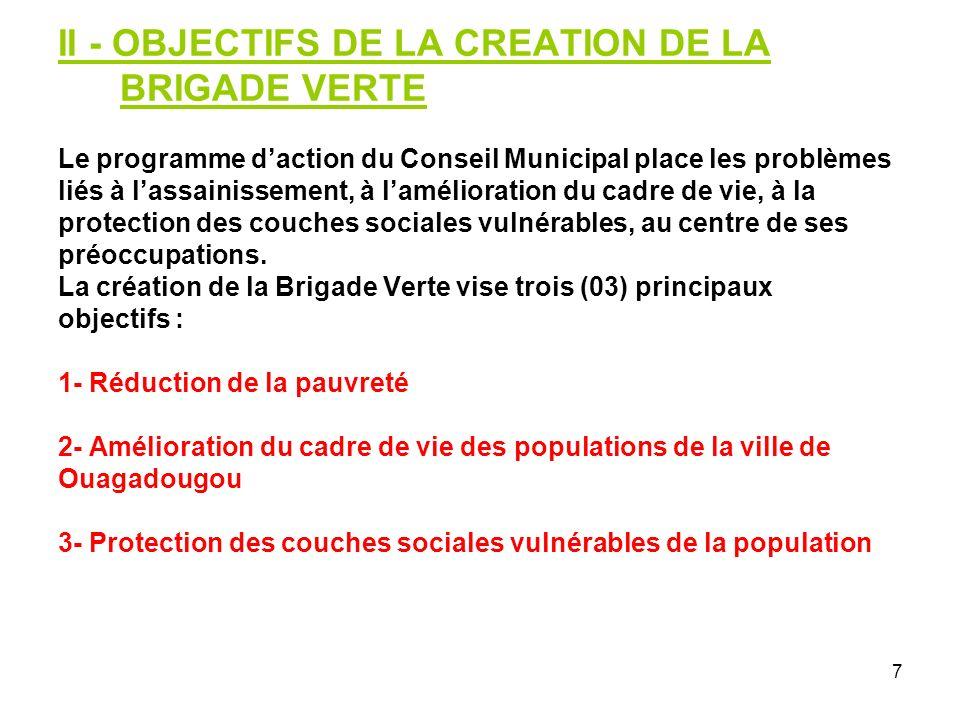 7 II - OBJECTIFS DE LA CREATION DE LA BRIGADE VERTE Le programme daction du Conseil Municipal place les problèmes liés à lassainissement, à lamélioration du cadre de vie, à la protection des couches sociales vulnérables, au centre de ses préoccupations.