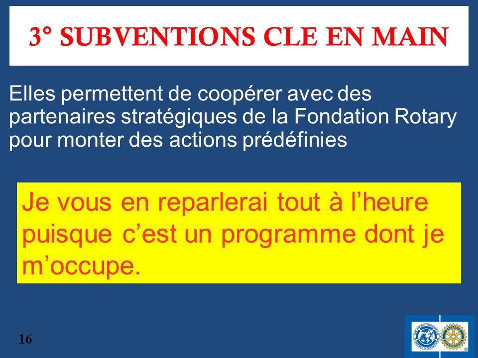 3° SUBVENTIONS CLE EN MAIN Elles permettent de coopérer avec des partenaires stratégiques de la Fondation Rotary pour monter des actions prédéfinies 1