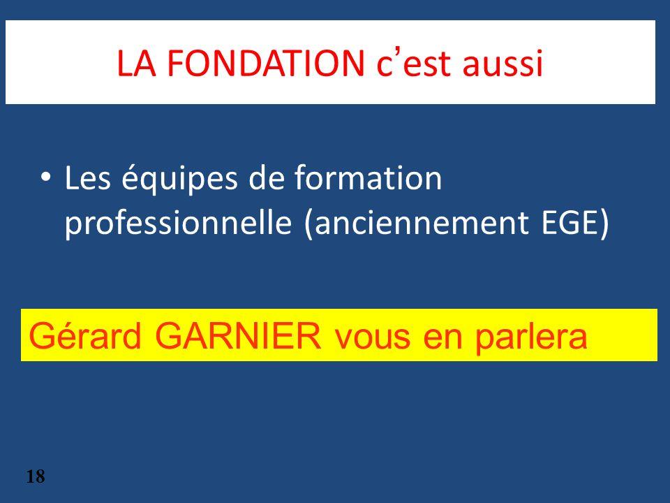 Les équipes de formation professionnelle (anciennement EGE) 18 Gérard GARNIER vous en parlera LA FONDATION cest aussi