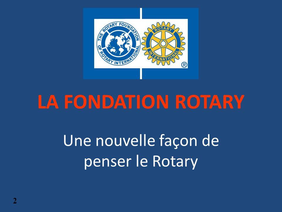 LA FONDATION ROTARY Une nouvelle façon de penser le Rotary 2