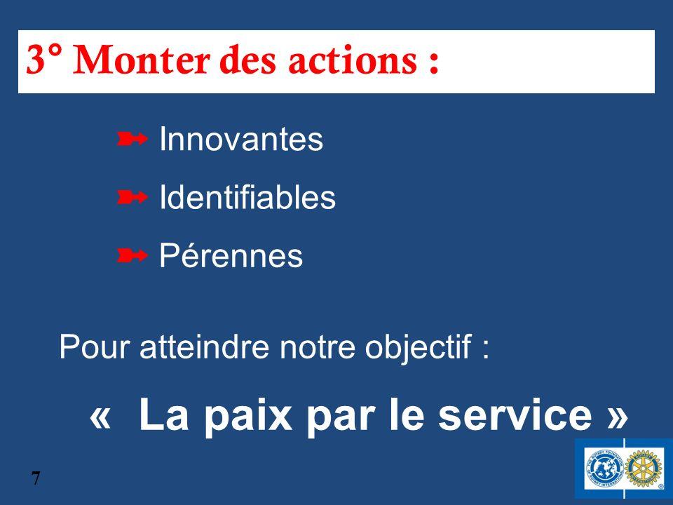 3° Monter des actions : Pour atteindre notre objectif : « La paix par le service » Innovantes Identifiables Pérennes 7