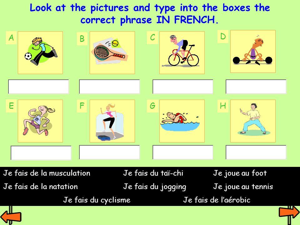 A B C F E D GH Look at the pictures and type into the boxes the correct phrase IN FRENCH. Je fais de la musculationJe fais du taï-chiJe joue au foot J