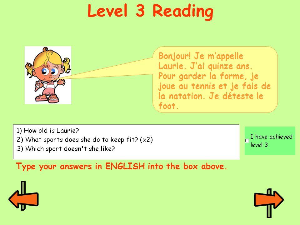 Level 3 Reading Type your answers in ENGLISH into the box above. Bonjour! Je mappelle Laurie. Jai quinze ans. Pour garder la forme, je joue au tennis