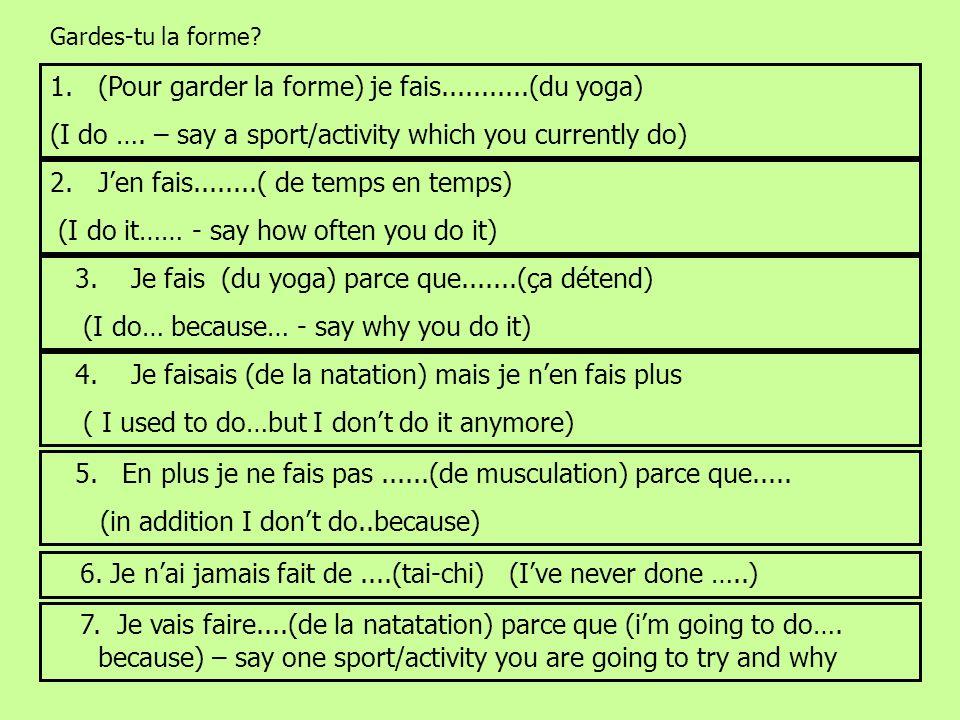 Gardes-tu la forme? 1.(Pour garder la forme) je fais...........(du yoga) (I do …. – say a sport/activity which you currently do) 2.Jen fais........( d
