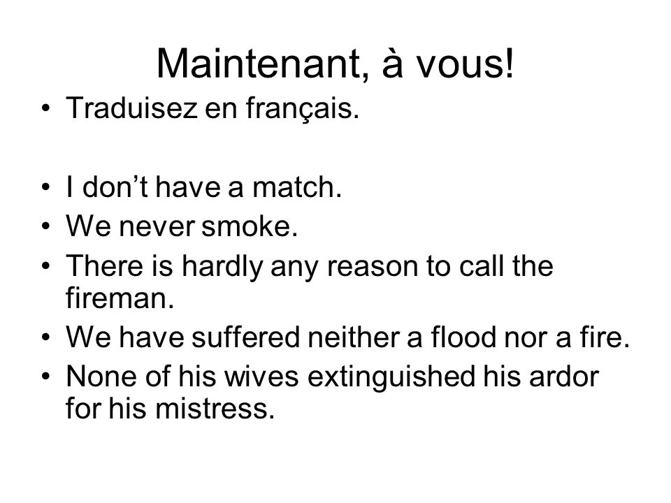 Maintenant, à vous! Traduisez en français. I dont have a match. We never smoke. There is hardly any reason to call the fireman. We have suffered neith