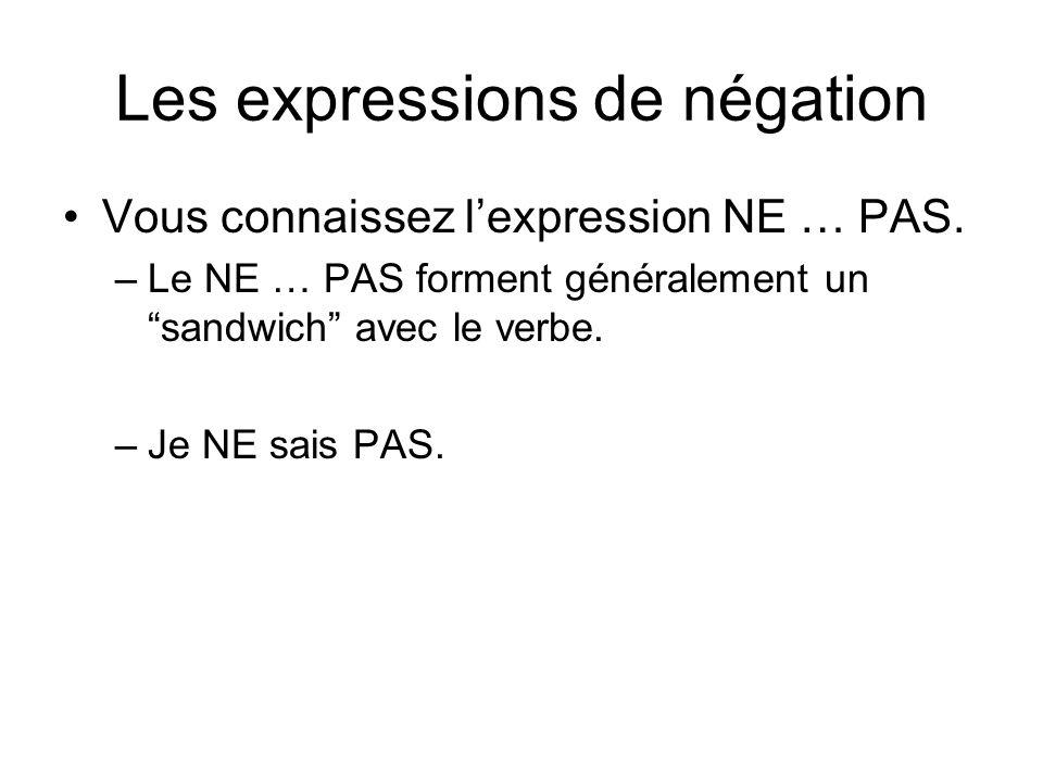 Les expressions de négation Vous connaissez lexpression NE … PAS. –Le NE … PAS forment généralement un sandwich avec le verbe. –Je NE sais PAS.