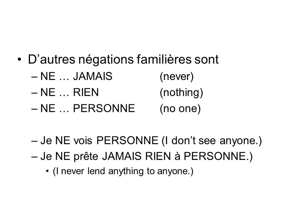 Dautres négations familières sont –NE … JAMAIS (never) –NE … RIEN(nothing) –NE … PERSONNE(no one) –Je NE vois PERSONNE (I dont see anyone.) –Je NE prê