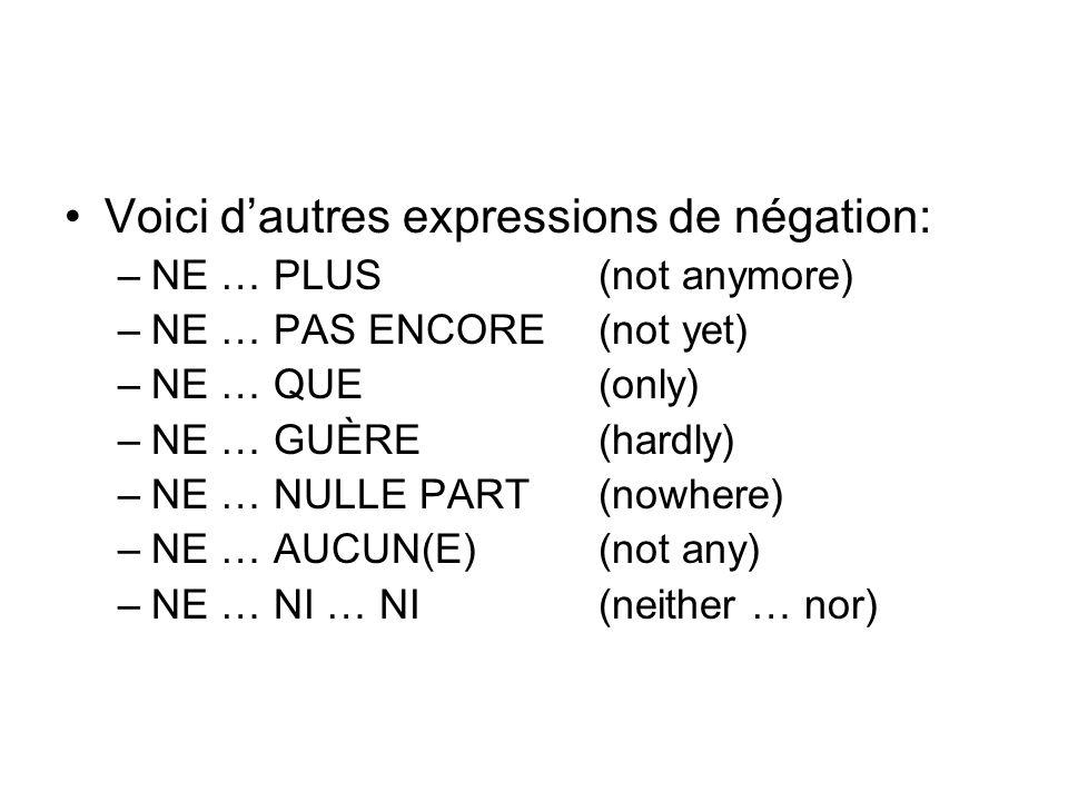 Voici dautres expressions de négation: –NE … PLUS(not anymore) –NE … PAS ENCORE(not yet) –NE … QUE(only) –NE … GUÈRE(hardly) –NE … NULLE PART(nowhere)