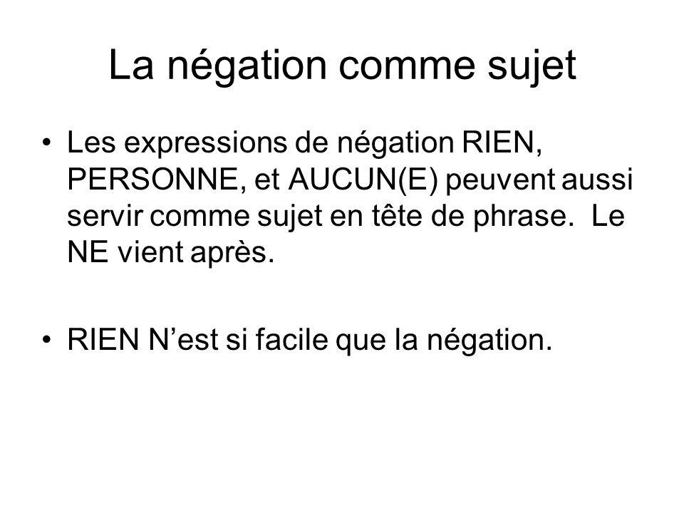 La négation comme sujet Les expressions de négation RIEN, PERSONNE, et AUCUN(E) peuvent aussi servir comme sujet en tête de phrase. Le NE vient après.