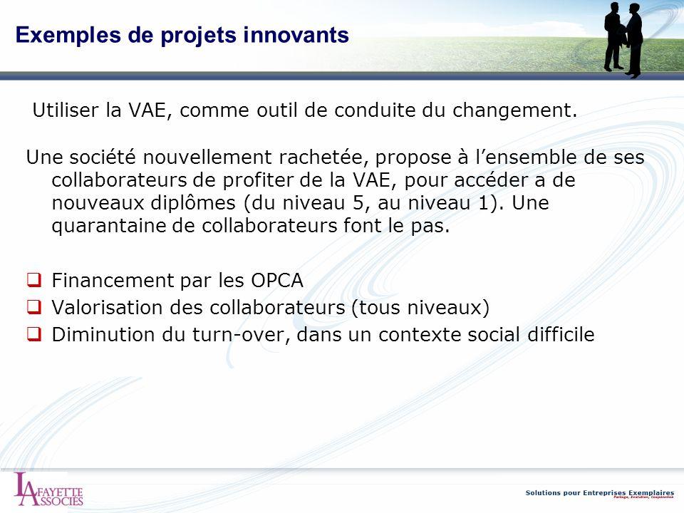 Exemples de projets innovants Utiliser la VAE, comme outil de conduite du changement. Une société nouvellement rachetée, propose à lensemble de ses co
