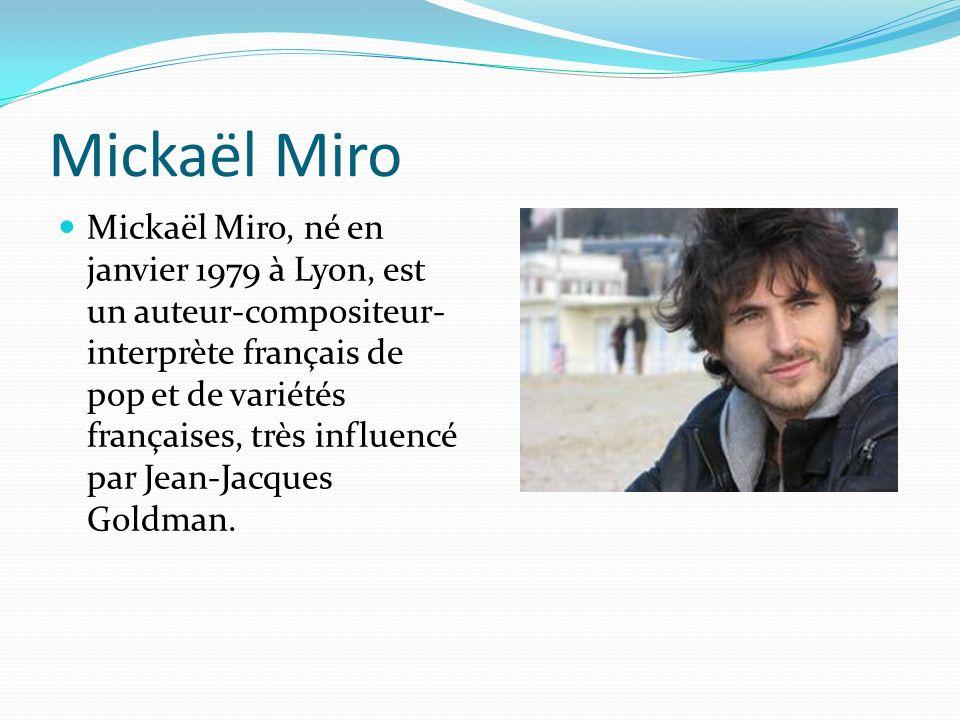 Mickaël Miro Mickaël Miro, né en janvier 1979 à Lyon, est un auteur-compositeur- interprète français de pop et de variétés françaises, très influencé par Jean-Jacques Goldman.