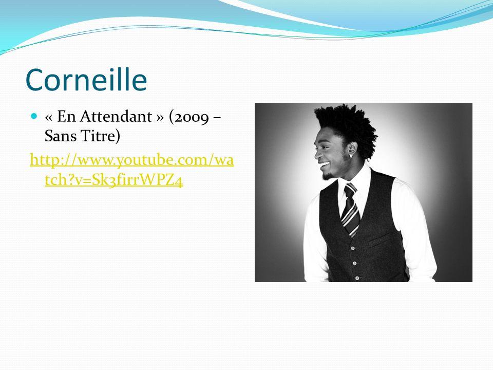 Corneille « En Attendant » (2009 – Sans Titre) http://www.youtube.com/wa tch?v=Sk3firrWPZ4