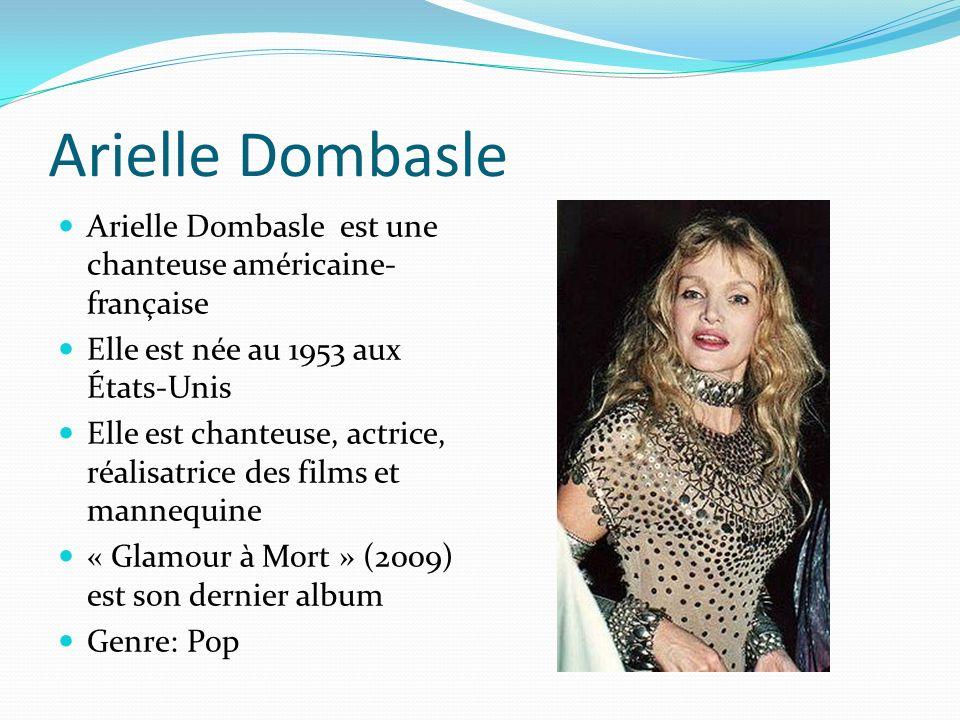 Arielle Dombasle Arielle Dombasle est une chanteuse américaine- française Elle est née au 1953 aux États-Unis Elle est chanteuse, actrice, réalisatrice des films et mannequine « Glamour à Mort » (2009) est son dernier album Genre: Pop