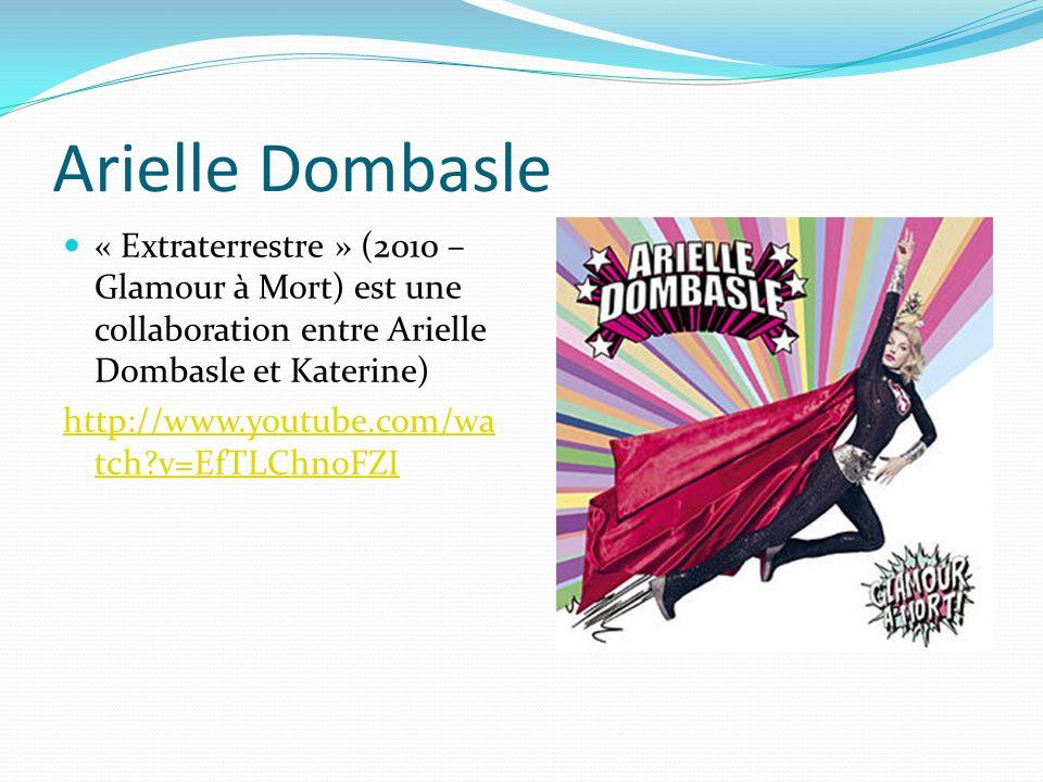 Arielle Dombasle « Extraterrestre » (2010 – Glamour à Mort) est une collaboration entre Arielle Dombasle et Katerine) http://www.youtube.com/wa tch?v=EfTLChnoFZI