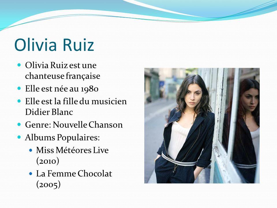 Olivia Ruiz Olivia Ruiz est une chanteuse française Elle est née au 1980 Elle est la fille du musicien Didier Blanc Genre: Nouvelle Chanson Albums Populaires: Miss Météores Live (2010) La Femme Chocolat (2005)
