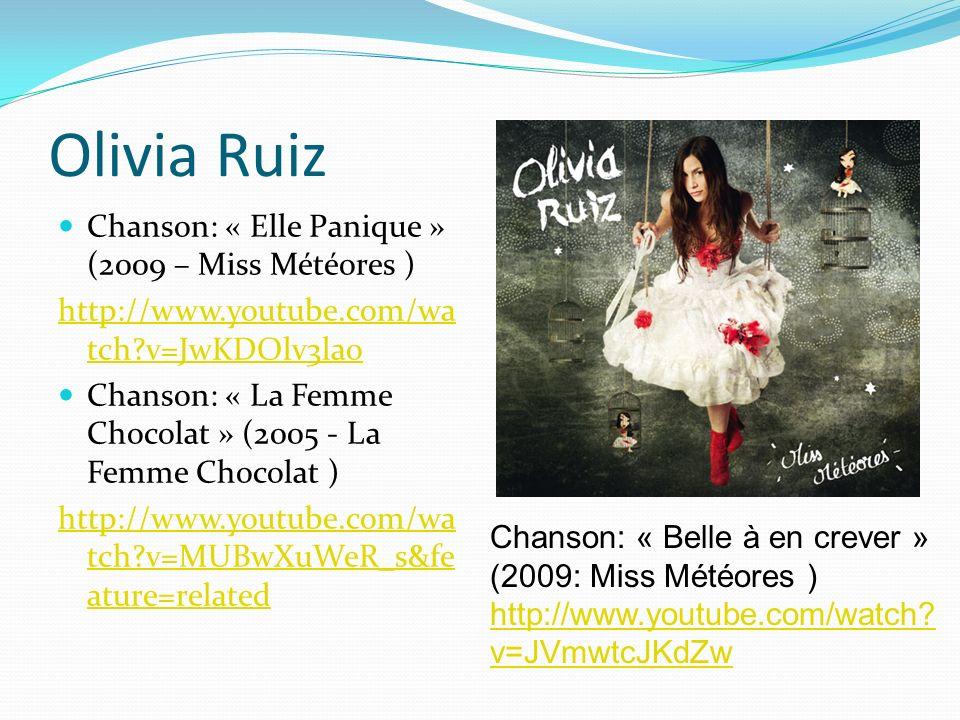 Olivia Ruiz Chanson: « Elle Panique » (2009 – Miss Météores ) http://www.youtube.com/wa tch?v=JwKDOlv3lao Chanson: « La Femme Chocolat » (2005 - La Femme Chocolat ) http://www.youtube.com/wa tch?v=MUBwXuWeR_s&fe ature=related Chanson: « Belle à en crever » (2009: Miss Météores ) http://www.youtube.com/watch.