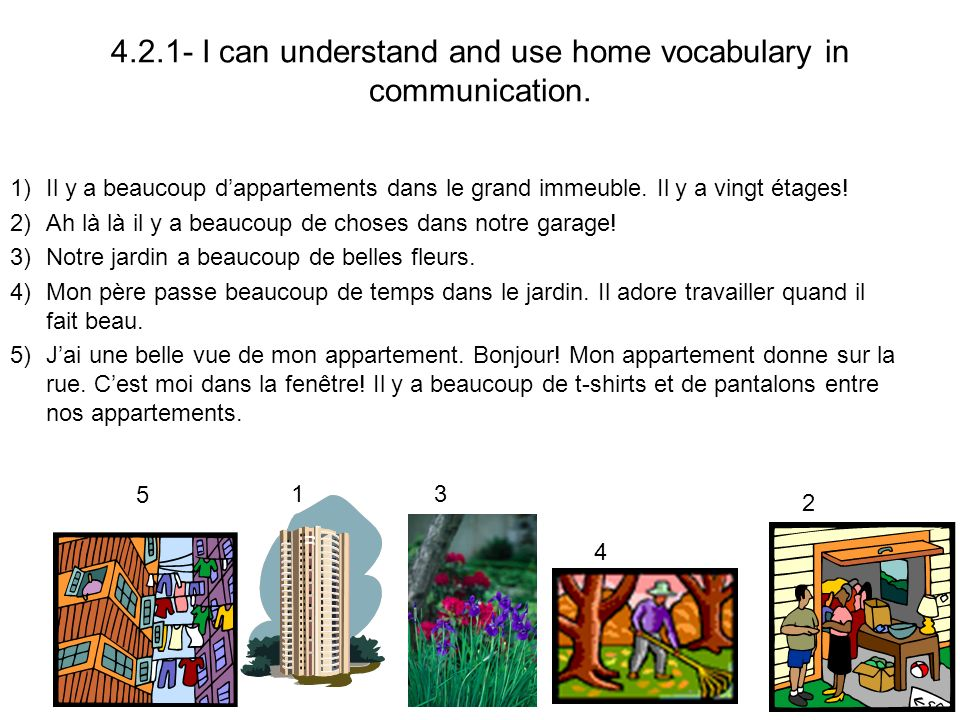 4.2.1- I can understand and use home vocabulary in communication. 1)Il y a beaucoup dappartements dans le grand immeuble. Il y a vingt étages! 2)Ah là
