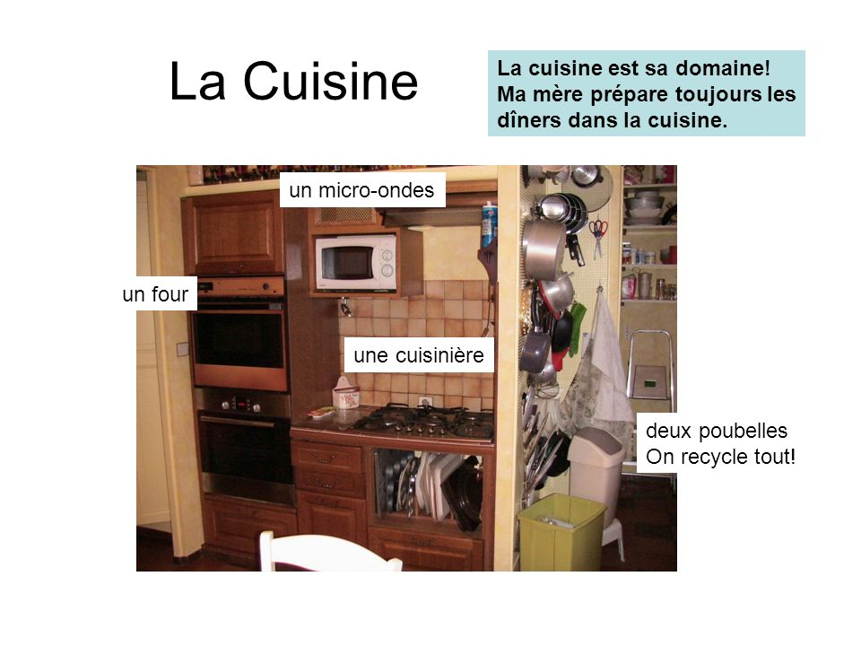 La Cuisine une cuisinière un micro-ondes un four deux poubelles On recycle tout! La cuisine est sa domaine! Ma mère prépare toujours les dîners dans l