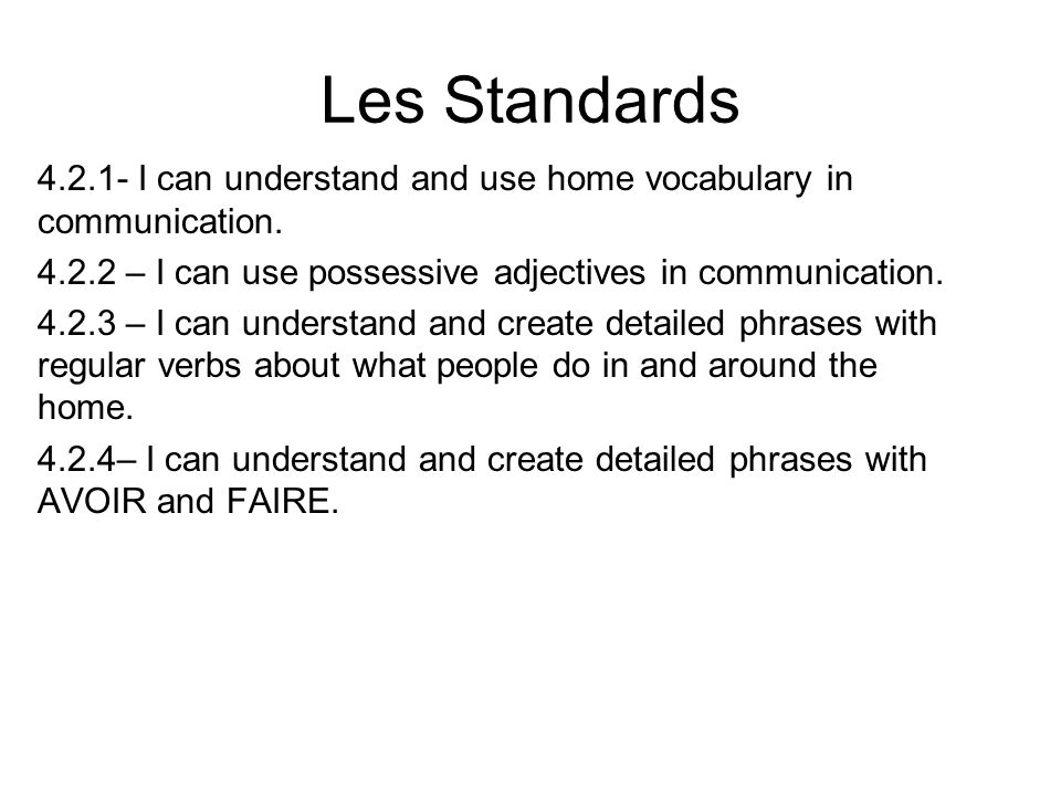 Les Standards 4.2.1- I can understand and use home vocabulary in communication. 4.2.2 – I can use possessive adjectives in communication. 4.2.3 – I ca