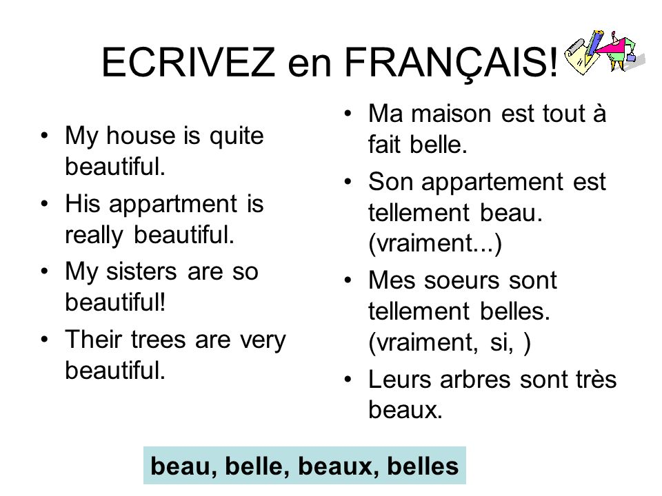 ECRIVEZ en FRANÇAIS! My house is quite beautiful. His appartment is really beautiful. My sisters are so beautiful! Their trees are very beautiful. Ma