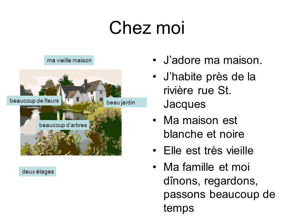Chez moi Jadore ma maison. Jhabite près de la rivière rue St. Jacques Ma maison est blanche et noire Elle est très vieille Ma famille et moi dînons, r