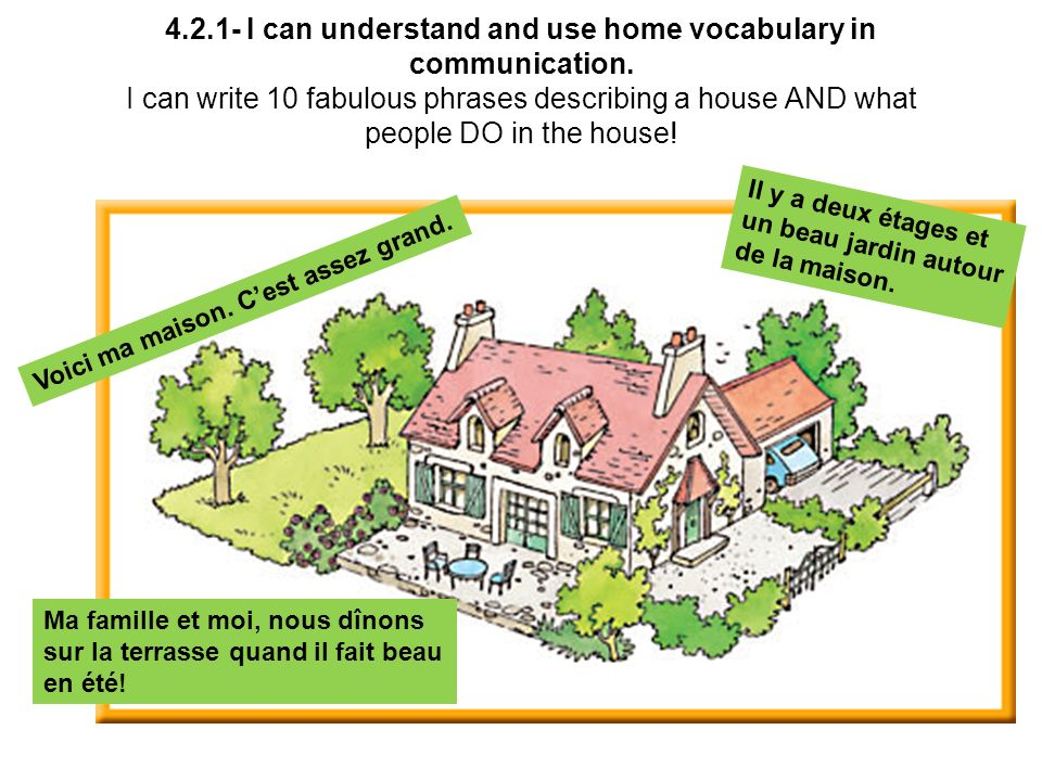 4.2.1- I can understand and use home vocabulary in communication. I can write 10 fabulous phrases describing a house AND what people DO in the house!