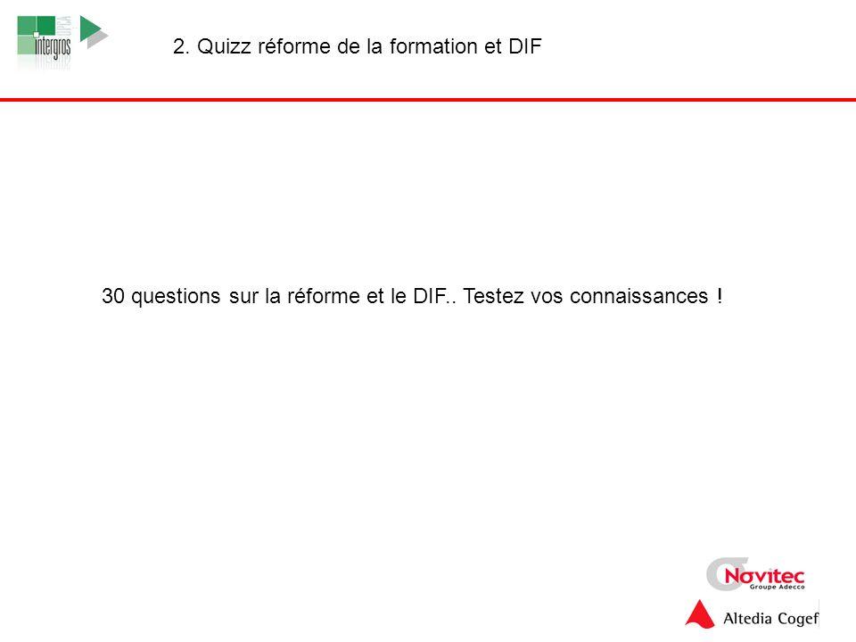 10 2. Quizz réforme de la formation et DIF 30 questions sur la réforme et le DIF.. Testez vos connaissances !