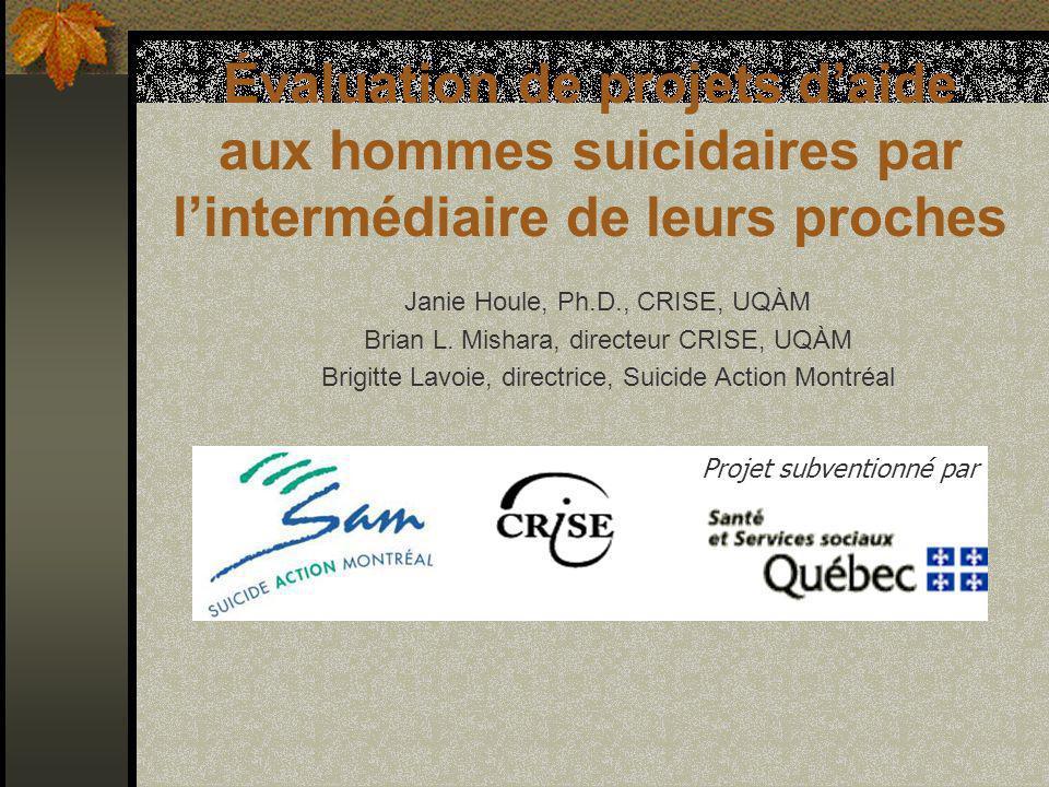 Évaluation de projets daide aux hommes suicidaires par lintermédiaire de leurs proches Janie Houle, Ph.D., CRISE, UQÀM Brian L.