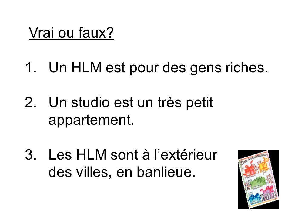 Vrai ou faux. 1.Un HLM est pour des gens riches. 2.Un studio est un très petit appartement.