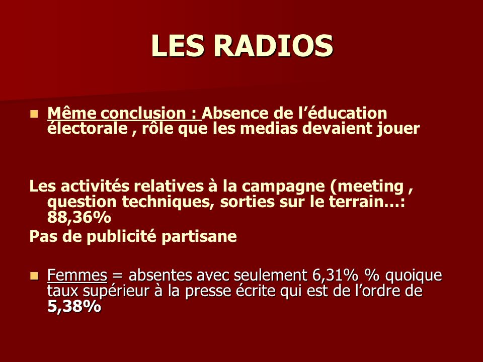 LES RADIOS Même conclusion : Absence de léducation électorale, rôle que les medias devaient jouer Les activités relatives à la campagne (meeting, ques