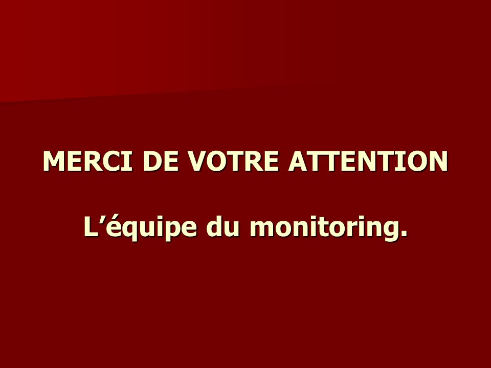 MERCI DE VOTRE ATTENTION Léquipe du monitoring.