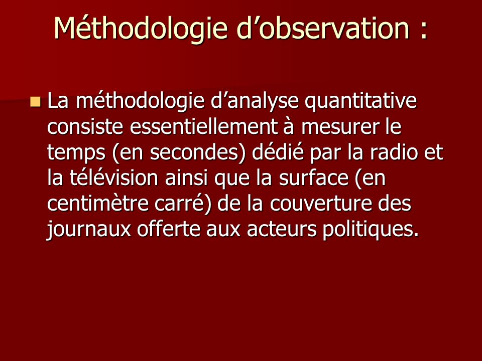 Méthodologie dobservation : La méthodologie danalyse quantitative consiste essentiellement à mesurer le temps (en secondes) dédié par la radio et la télévision ainsi que la surface (en centimètre carré) de la couverture des journaux offerte aux acteurs politiques.
