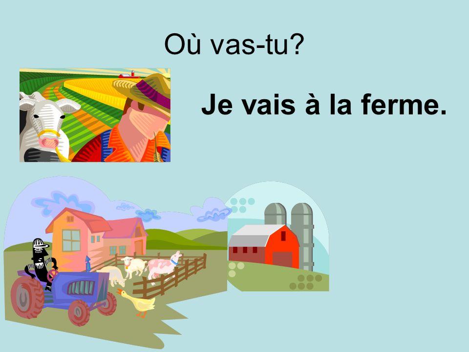 Où vas-tu Je vais à la ferme.