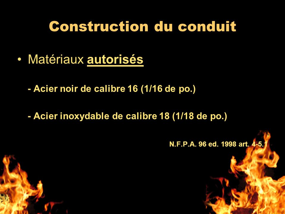 Construction du conduit Matériaux autorisés - Acier noir de calibre 16 (1/16 de po.) - Acier inoxydable de calibre 18 (1/18 de po.) N.F.P.A. 96 ed. 19