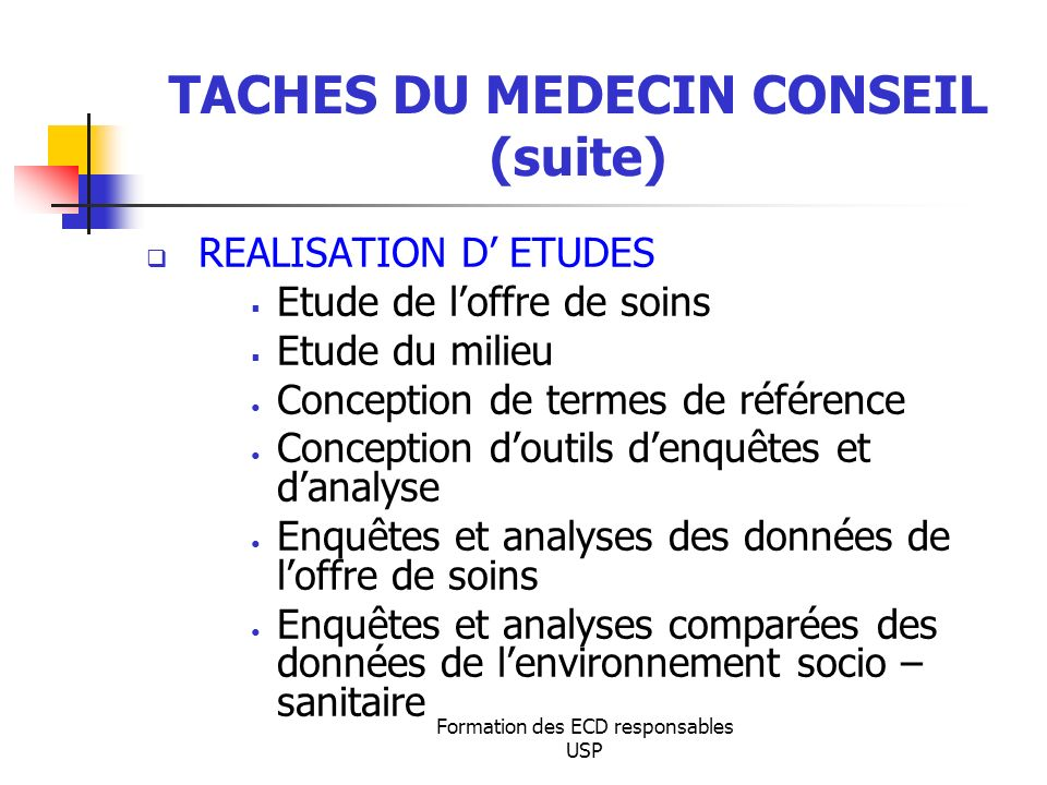 Formation des ECD responsables USP TACHES DU MEDECIN CONSEIL (suite) REALISATION D ETUDES Etude de loffre de soins Etude du milieu Conception de terme