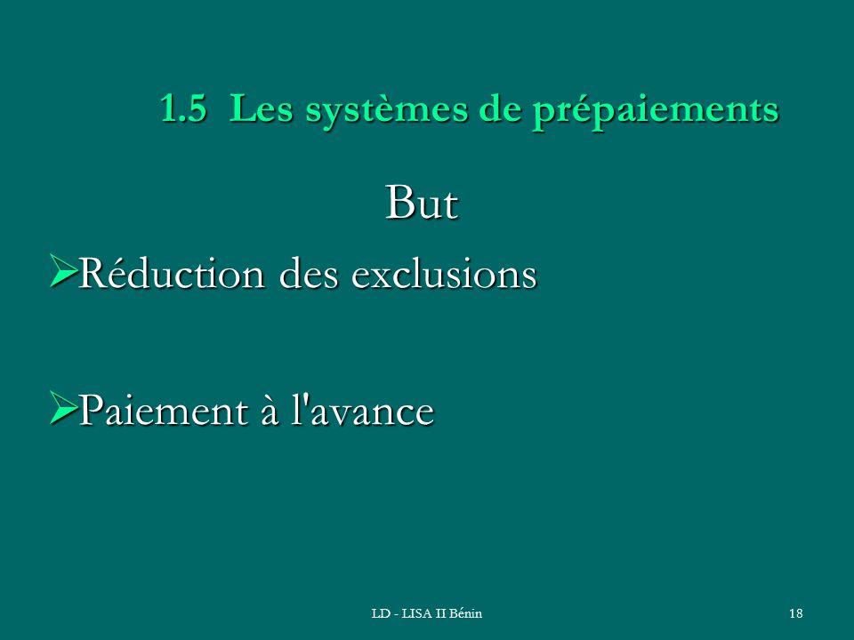 LD - LISA II Bénin18 1.5 Les systèmes de prépaiements But Réduction des exclusions Réduction des exclusions Paiement à l'avance Paiement à l'avance
