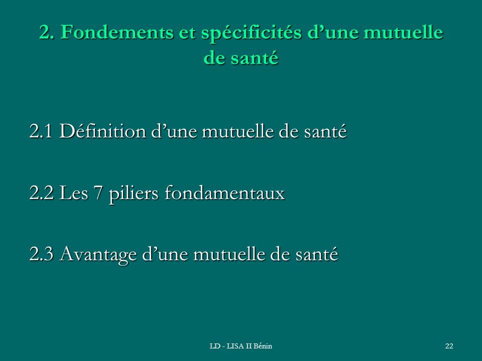 LD - LISA II Bénin22 2. Fondements et spécificités dune mutuelle de santé 2.1 Définition dune mutuelle de santé 2.2 Les 7 piliers fondamentaux 2.3 Ava