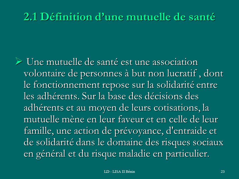 LD - LISA II Bénin23 2.1 Définition dune mutuelle de santé Une mutuelle de santé est une association volontaire de personnes à but non lucratif, dont