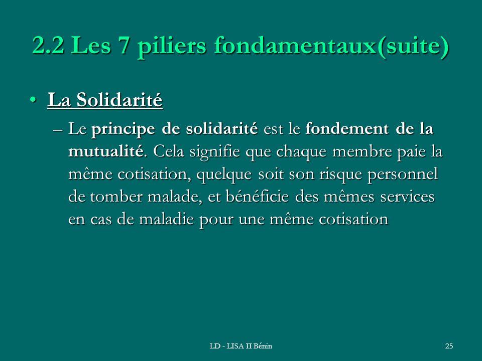 LD - LISA II Bénin25 2.2 Les 7 piliers fondamentaux(suite) La SolidaritéLa Solidarité –Le principe de solidarité est le fondement de la mutualité. Cel