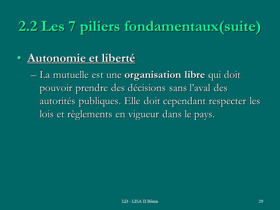 LD - LISA II Bénin29 2.2 Les 7 piliers fondamentaux(suite) Autonomie et libertéAutonomie et liberté –La mutuelle est une organisation libre qui doit p
