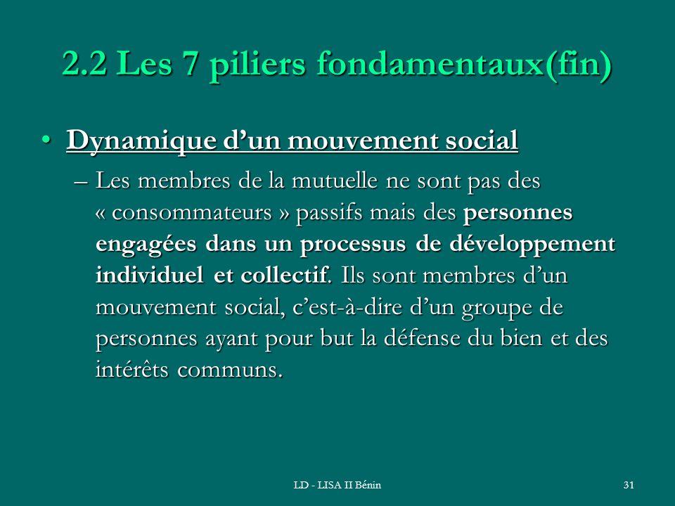 LD - LISA II Bénin31 2.2 Les 7 piliers fondamentaux(fin) Dynamique dun mouvement socialDynamique dun mouvement social –Les membres de la mutuelle ne s