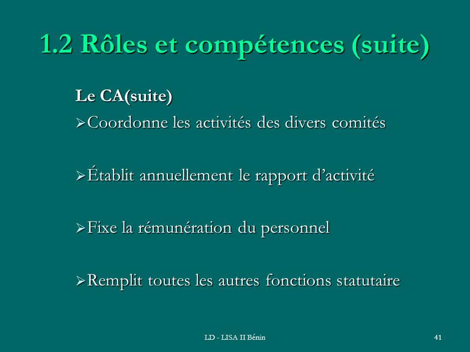 LD - LISA II Bénin41 1.2 Rôles et compétences (suite) Le CA(suite) Coordonne les activités des divers comités Coordonne les activités des divers comit