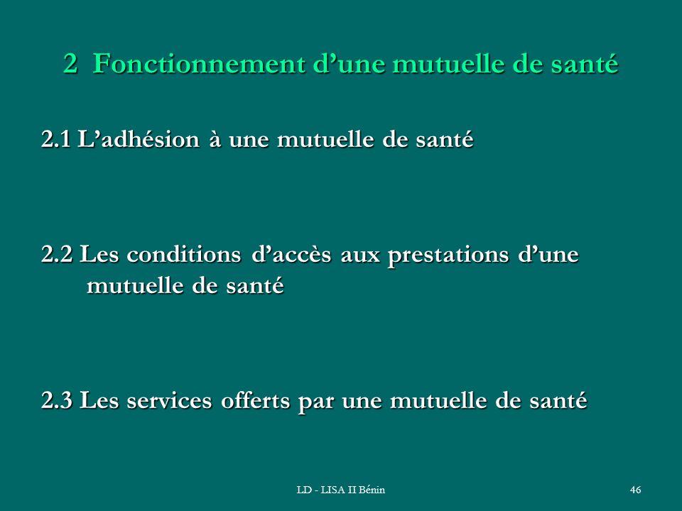 LD - LISA II Bénin46 2 Fonctionnement dune mutuelle de santé 2.1 Ladhésion à une mutuelle de santé 2.2 Les conditions daccès aux prestations dune mutu