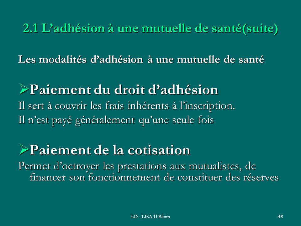 LD - LISA II Bénin48 2.1 Ladhésion à une mutuelle de santé(suite) Les modalités dadhésion à une mutuelle de santé Paiement du droit dadhésion Paiement