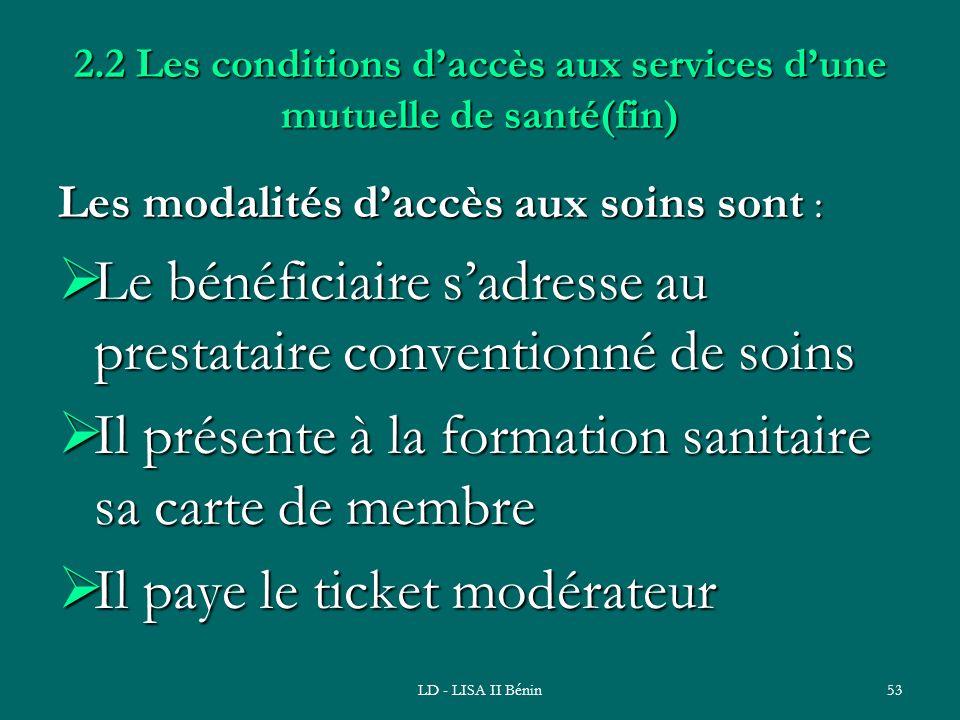 LD - LISA II Bénin53 2.2 Les conditions daccès aux services dune mutuelle de santé(fin) Les modalités daccès aux soins sont : Le bénéficiaire sadresse