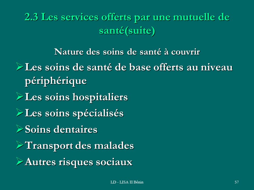LD - LISA II Bénin57 2.3 Les services offerts par une mutuelle de santé(suite) Nature des soins de santé à couvrir Les soins de santé de base offerts
