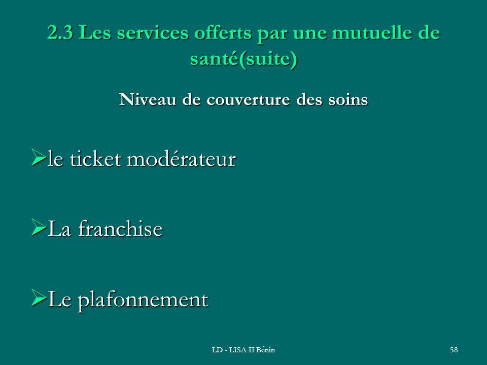 LD - LISA II Bénin58 2.3 Les services offerts par une mutuelle de santé(suite) Niveau de couverture des soins le ticket modérateur le ticket modérateu
