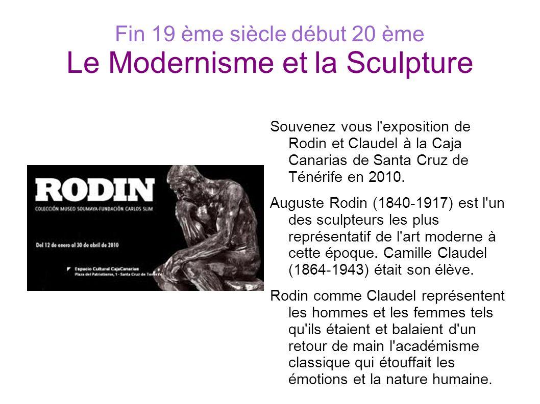 Fin 19 ème siècle début 20 ème Le Modernisme et la Sculpture Souvenez vous l'exposition de Rodin et Claudel à la Caja Canarias de Santa Cruz de Ténéri